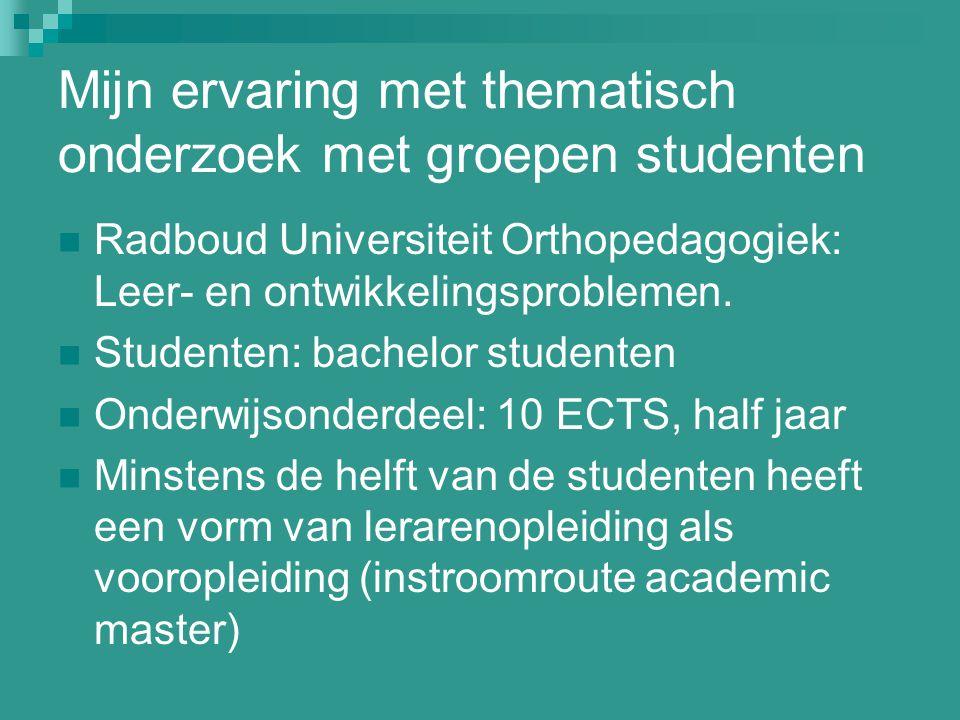 Mijn ervaring met thematisch onderzoek met groepen studenten Radboud Universiteit Orthopedagogiek: Leer- en ontwikkelingsproblemen. Studenten: bachelo