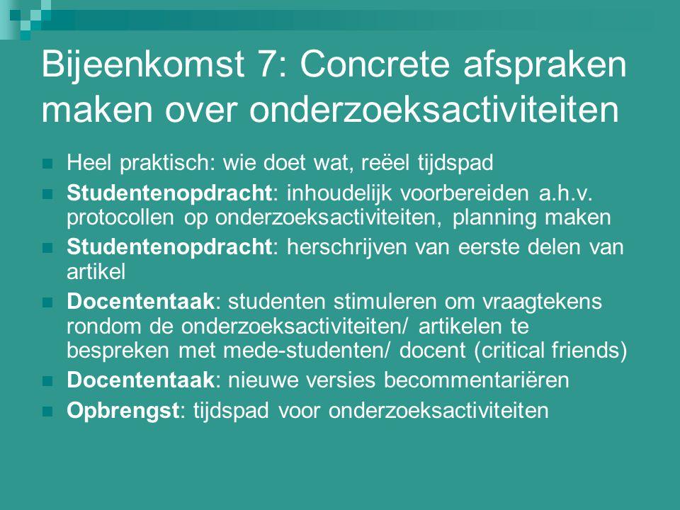 Bijeenkomst 7: Concrete afspraken maken over onderzoeksactiviteiten Heel praktisch: wie doet wat, reëel tijdspad Studentenopdracht: inhoudelijk voorbe