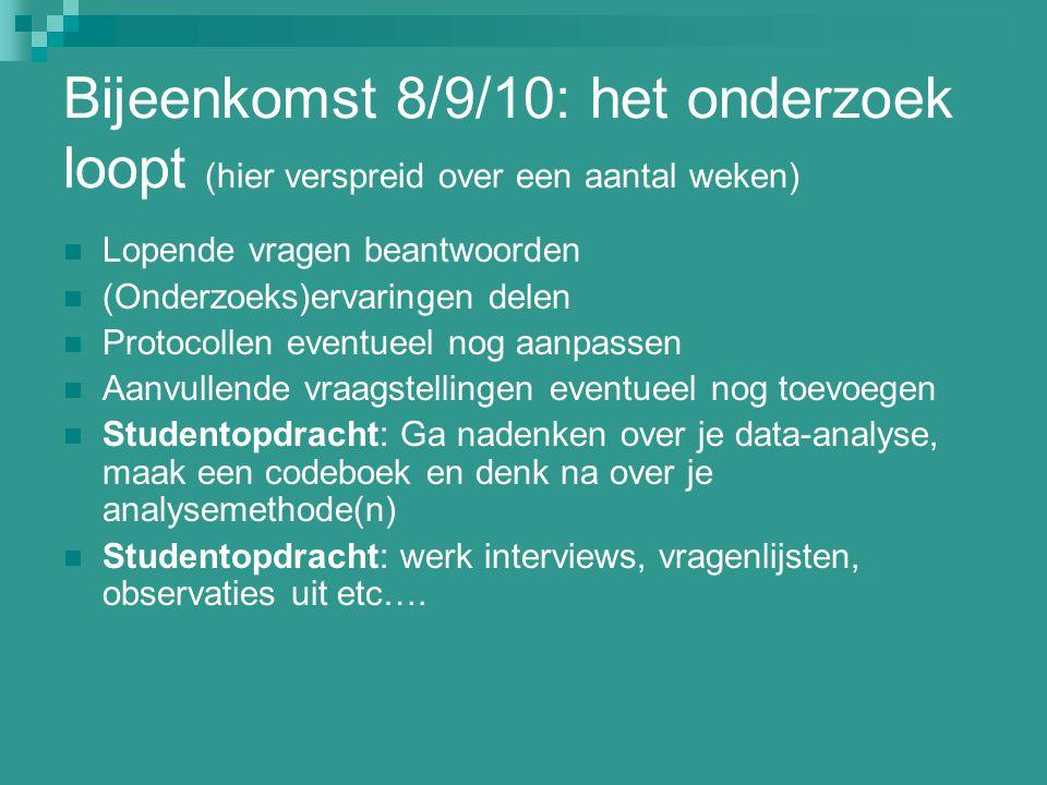 Bijeenkomst 8/9/10: het onderzoek loopt (hier verspreid over een aantal weken) Lopende vragen beantwoorden (Onderzoeks)ervaringen delen Protocollen ev