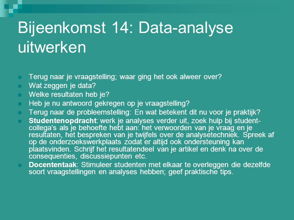 Bijeenkomst 14: Data-analyse uitwerken Terug naar je vraagstelling; waar ging het ook alweer over? Wat zeggen je data? Welke resultaten heb je? Heb je