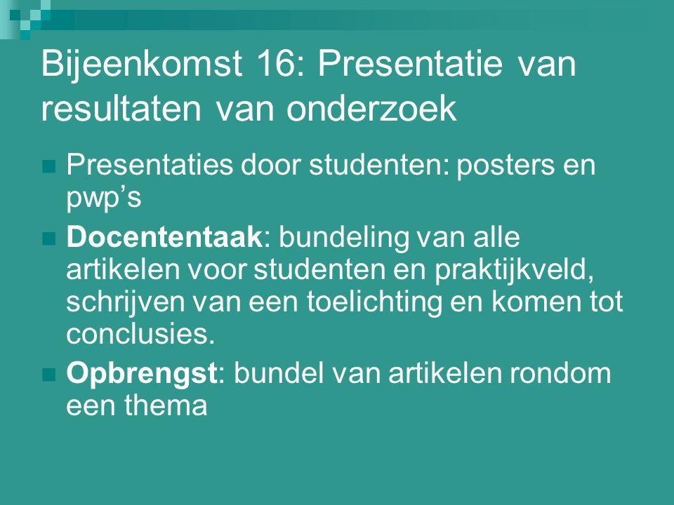 Bijeenkomst 16: Presentatie van resultaten van onderzoek Presentaties door studenten: posters en pwp's Docententaak: bundeling van alle artikelen voor