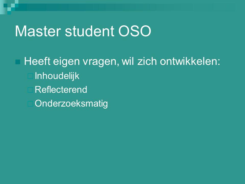 Master student OSO Heeft eigen vragen, wil zich ontwikkelen:  Inhoudelijk  Reflecterend  Onderzoeksmatig