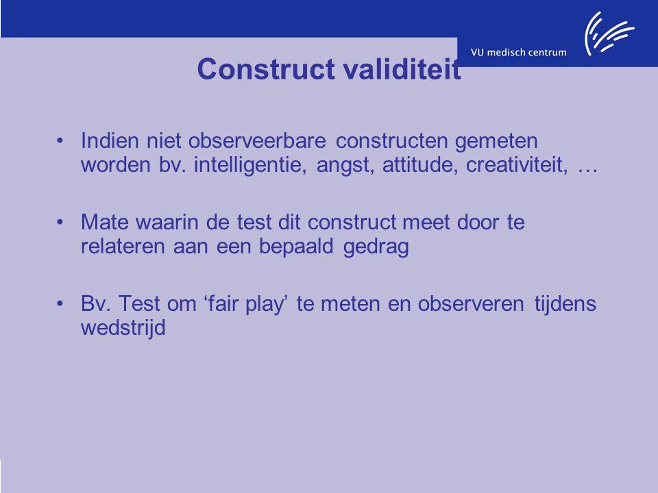 Construct validiteit Indien niet observeerbare constructen gemeten worden bv. intelligentie, angst, attitude, creativiteit, … Mate waarin de test dit