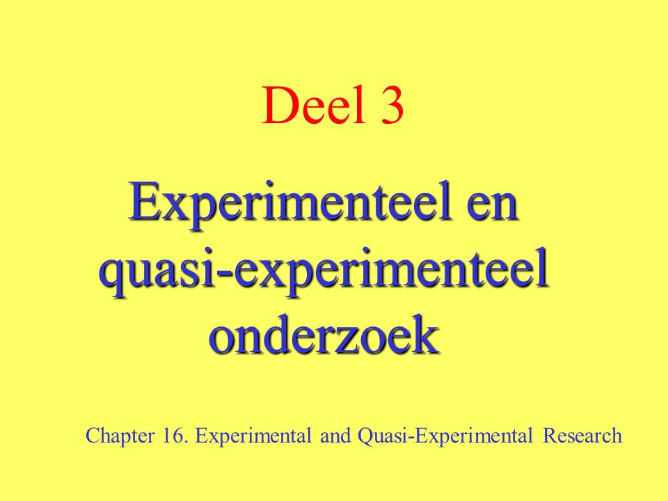 Deel 3 Experimenteel en quasi-experimenteel onderzoek Chapter 16. Experimental and Quasi-Experimental Research