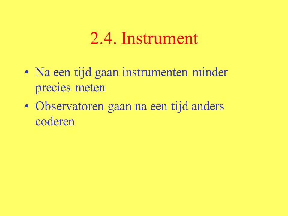 2.4. Instrument Na een tijd gaan instrumenten minder precies meten Observatoren gaan na een tijd anders coderen