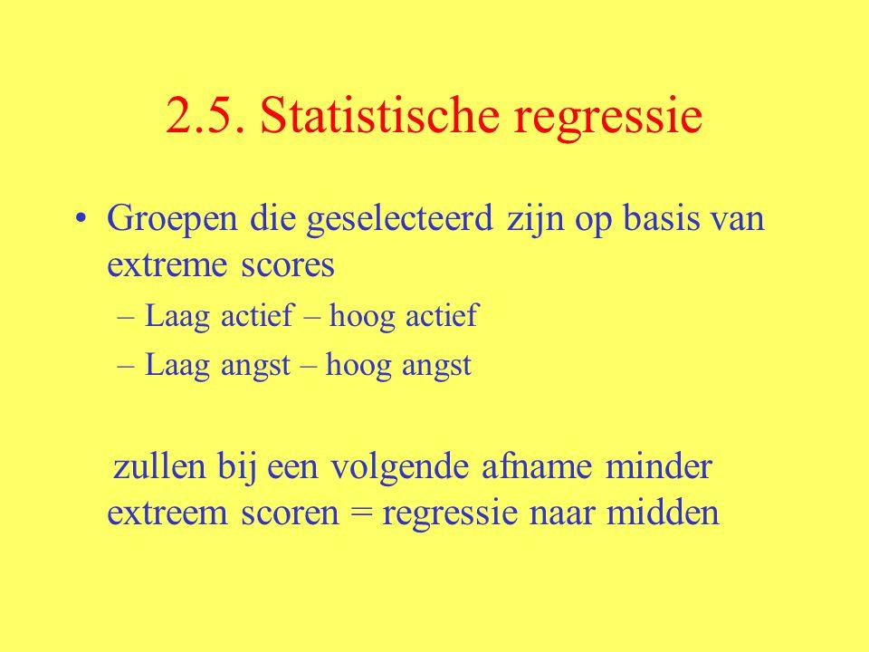 2.5. Statistische regressie Groepen die geselecteerd zijn op basis van extreme scores –Laag actief – hoog actief –Laag angst – hoog angst zullen bij e