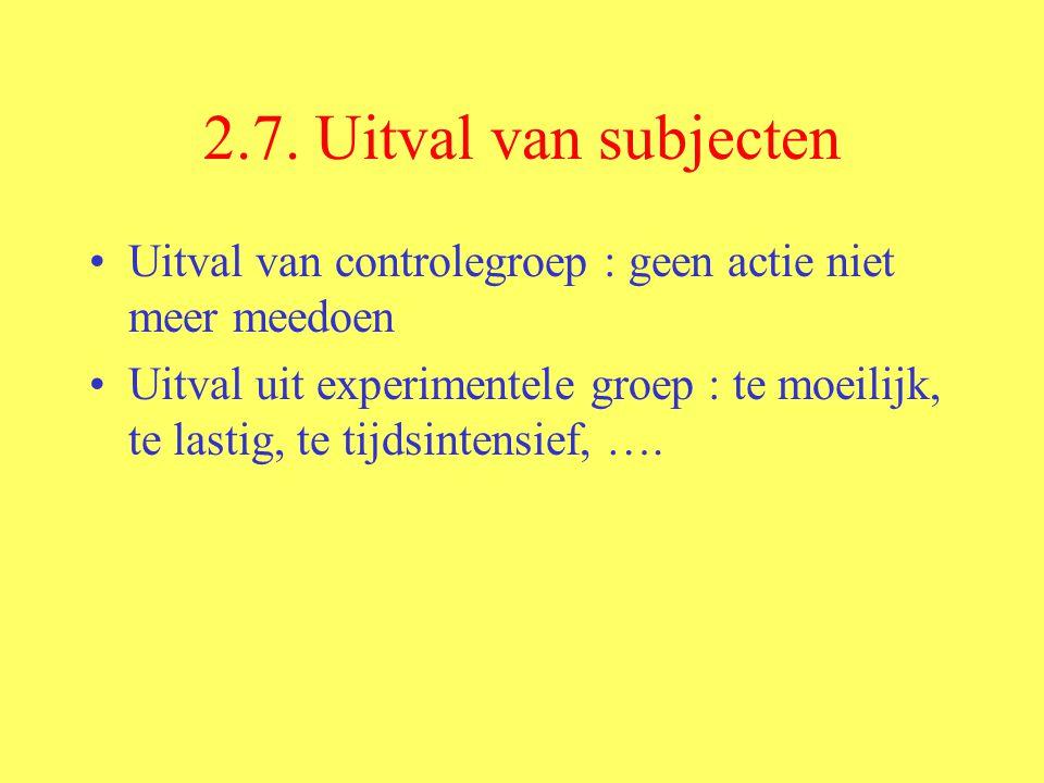 2.7. Uitval van subjecten Uitval van controlegroep : geen actie niet meer meedoen Uitval uit experimentele groep : te moeilijk, te lastig, te tijdsint