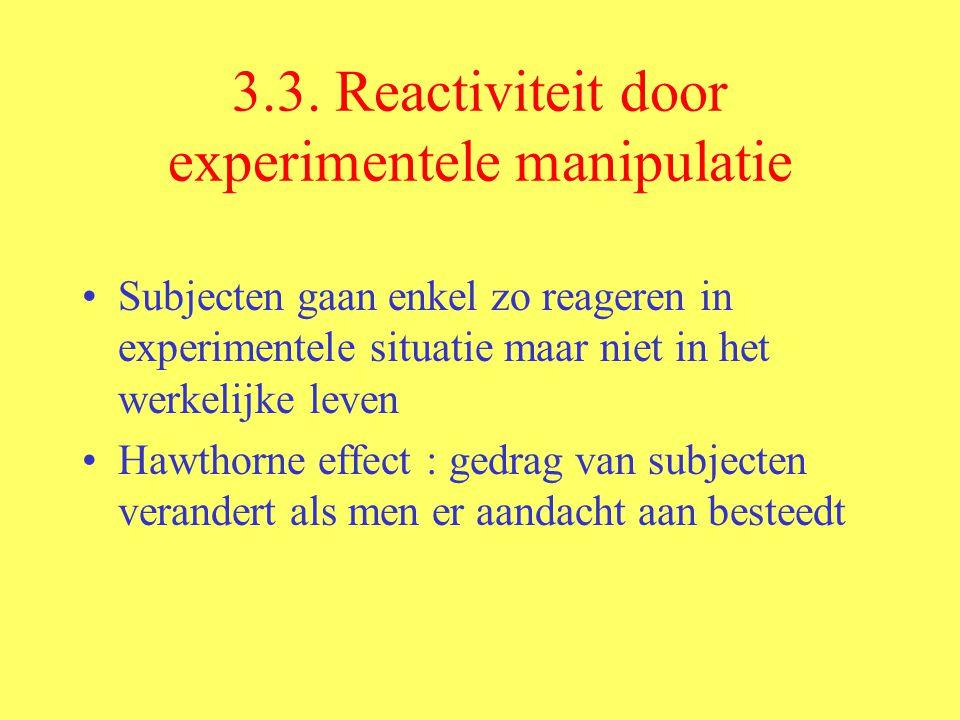 3.3. Reactiviteit door experimentele manipulatie Subjecten gaan enkel zo reageren in experimentele situatie maar niet in het werkelijke leven Hawthorn