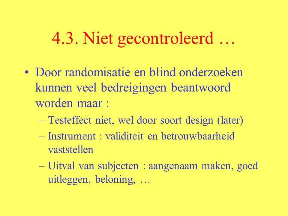 4.3. Niet gecontroleerd … Door randomisatie en blind onderzoeken kunnen veel bedreigingen beantwoord worden maar : –Testeffect niet, wel door soort de