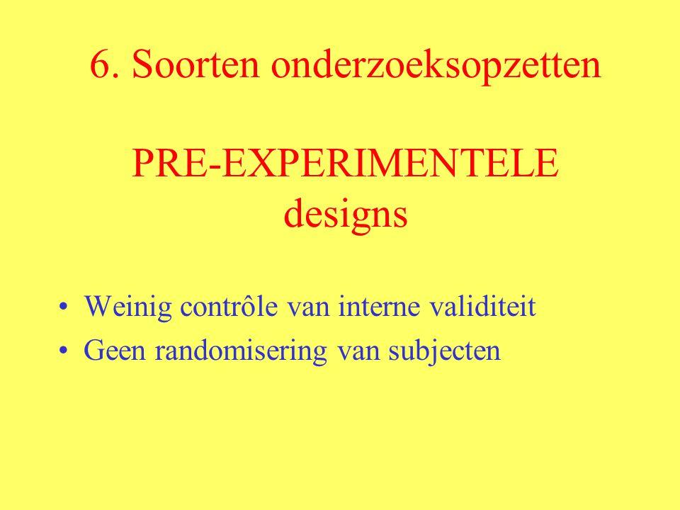 6. Soorten onderzoeksopzetten PRE-EXPERIMENTELE designs Weinig contrôle van interne validiteit Geen randomisering van subjecten