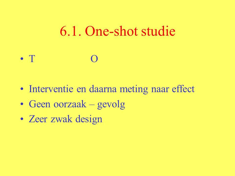 6.1. One-shot studie TO Interventie en daarna meting naar effect Geen oorzaak – gevolg Zeer zwak design