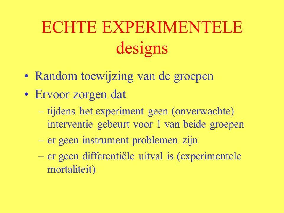 ECHTE EXPERIMENTELE designs Random toewijzing van de groepen Ervoor zorgen dat –tijdens het experiment geen (onverwachte) interventie gebeurt voor 1 van beide groepen –er geen instrument problemen zijn –er geen differentiële uitval is (experimentele mortaliteit)