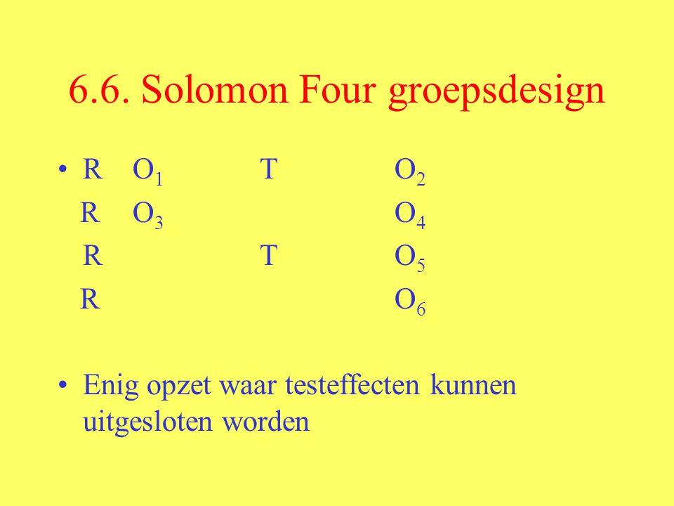 6.6. Solomon Four groepsdesign R O 1 TO 2 R O 3 O 4 R TO 5 R O 6 Enig opzet waar testeffecten kunnen uitgesloten worden