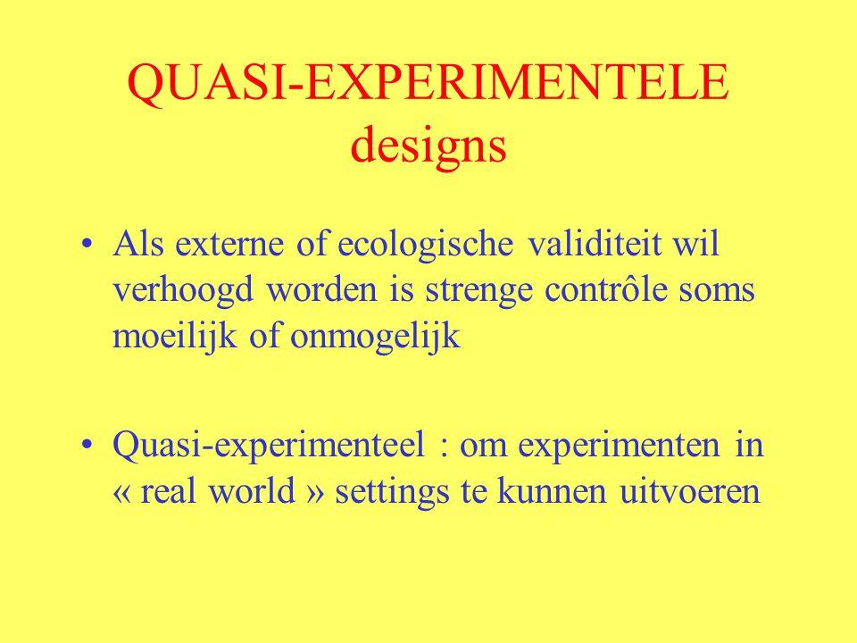 QUASI-EXPERIMENTELE designs Als externe of ecologische validiteit wil verhoogd worden is strenge contrôle soms moeilijk of onmogelijk Quasi-experimenteel : om experimenten in « real world » settings te kunnen uitvoeren