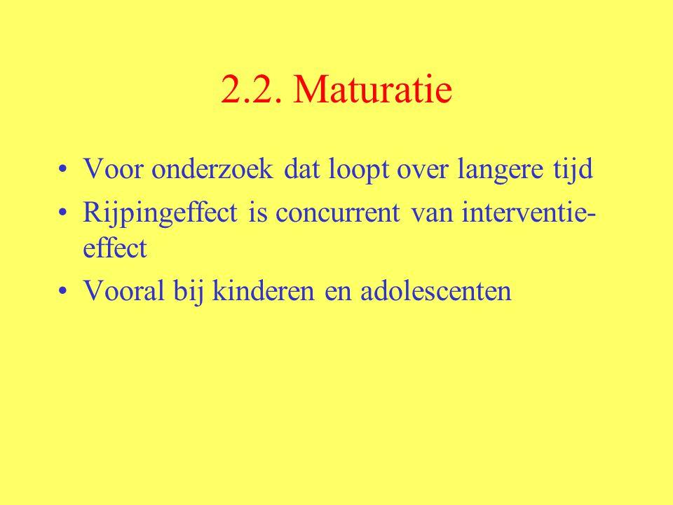 2.2. Maturatie Voor onderzoek dat loopt over langere tijd Rijpingeffect is concurrent van interventie- effect Vooral bij kinderen en adolescenten