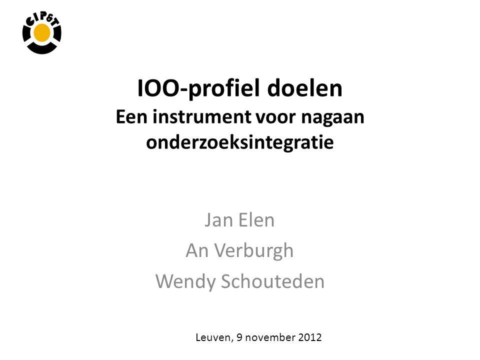 IOO-profiel doelen Een instrument voor nagaan onderzoeksintegratie Jan Elen An Verburgh Wendy Schouteden Leuven, 9 november 2012