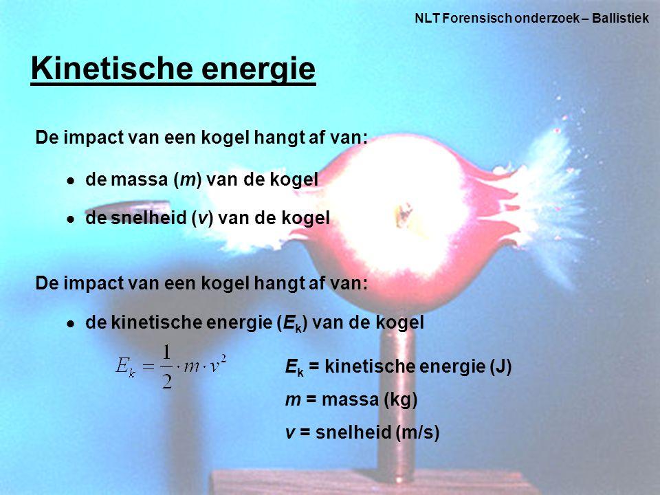 NLT Forensisch onderzoek – Ballistiek Kinetische energie De impact van een kogel hangt af van:  de massa (m) van de kogel  de snelheid (v) van de kogel De impact van een kogel hangt af van:  de kinetische energie (E k ) van de kogel E k = kinetische energie (J) m = massa (kg) v = snelheid (m/s)