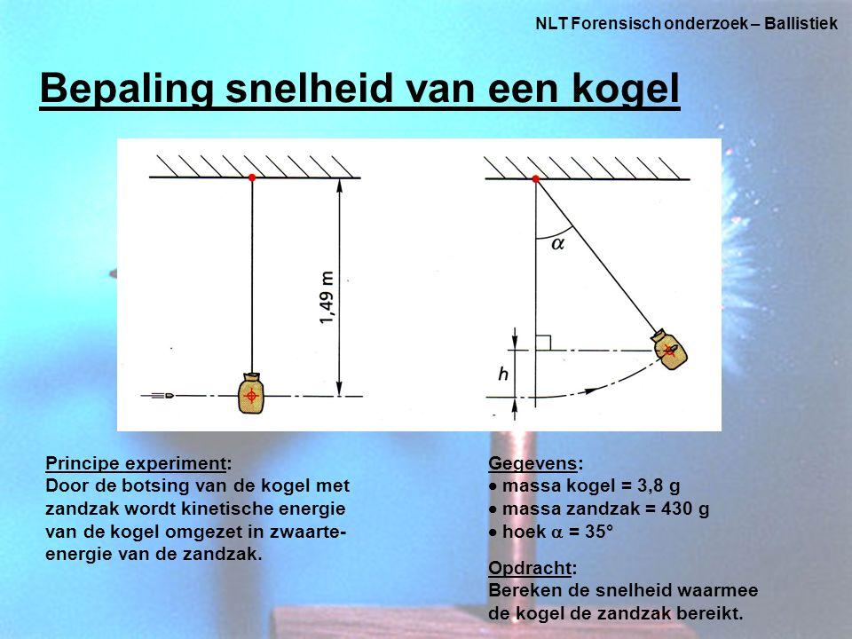 NLT Forensisch onderzoek – Ballistiek Bepaling snelheid van een kogel Principe experiment: Door de botsing van de kogel met zandzak wordt kinetische energie van de kogel omgezet in zwaarte- energie van de zandzak.