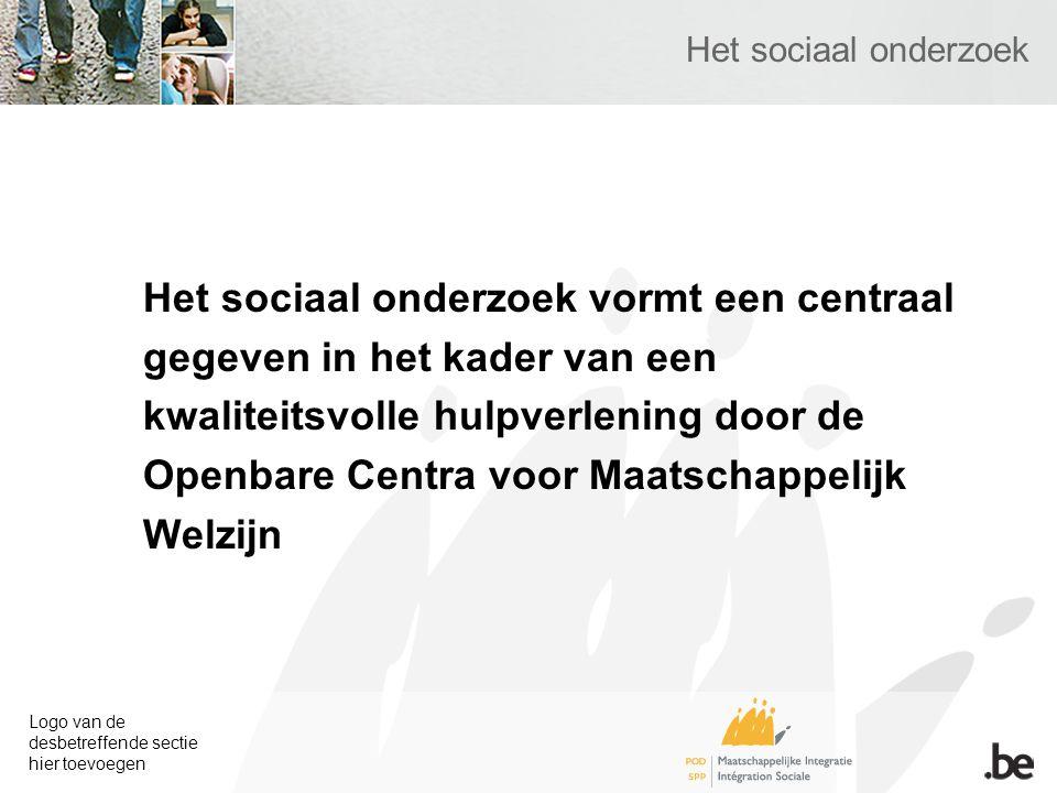 Logo van de desbetreffende sectie hier toevoegen Het sociaal onderzoek Het sociaal onderzoek vormt een centraal gegeven in het kader van een kwaliteitsvolle hulpverlening door de Openbare Centra voor Maatschappelijk Welzijn