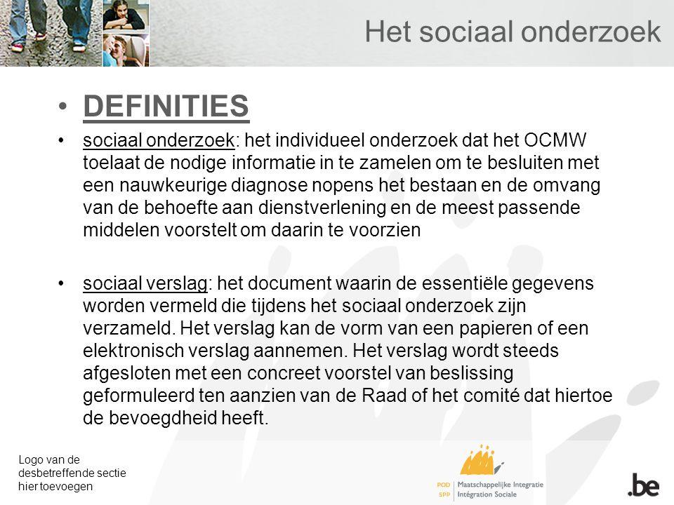 Logo van de desbetreffende sectie hier toevoegen Het sociaal onderzoek DEFINITIES sociaal onderzoek: het individueel onderzoek dat het OCMW toelaat de nodige informatie in te zamelen om te besluiten met een nauwkeurige diagnose nopens het bestaan en de omvang van de behoefte aan dienstverlening en de meest passende middelen voorstelt om daarin te voorzien sociaal verslag: het document waarin de essentiële gegevens worden vermeld die tijdens het sociaal onderzoek zijn verzameld.