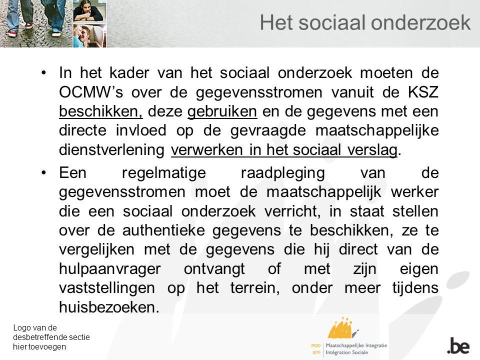 Logo van de desbetreffende sectie hier toevoegen Het sociaal onderzoek In het kader van het sociaal onderzoek moeten de OCMW's over de gegevensstromen vanuit de KSZ beschikken, deze gebruiken en de gegevens met een directe invloed op de gevraagde maatschappelijke dienstverlening verwerken in het sociaal verslag.