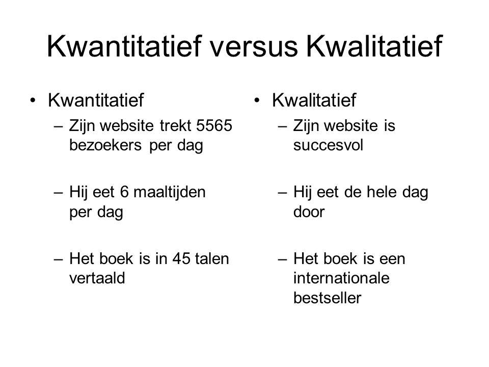 Kwantitatief versus Kwalitatief Kwantitatief –Zijn website trekt 5565 bezoekers per dag –Hij eet 6 maaltijden per dag –Het boek is in 45 talen vertaal