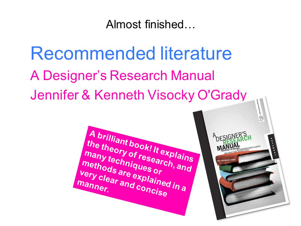 Almost finished… Recommended literature A Designer's Research Manual Jennifer & Kenneth Visocky O Grady A brilliant book.