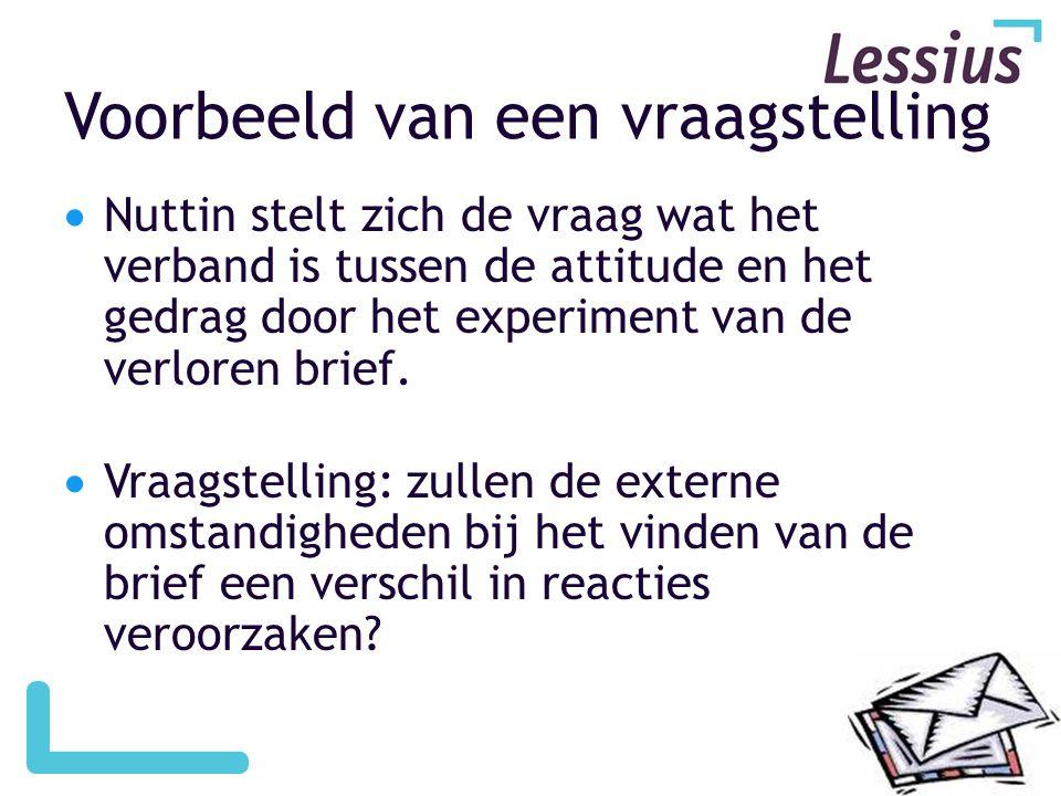 Voorbeeld van een vraagstelling  Nuttin stelt zich de vraag wat het verband is tussen de attitude en het gedrag door het experiment van de verloren brief.