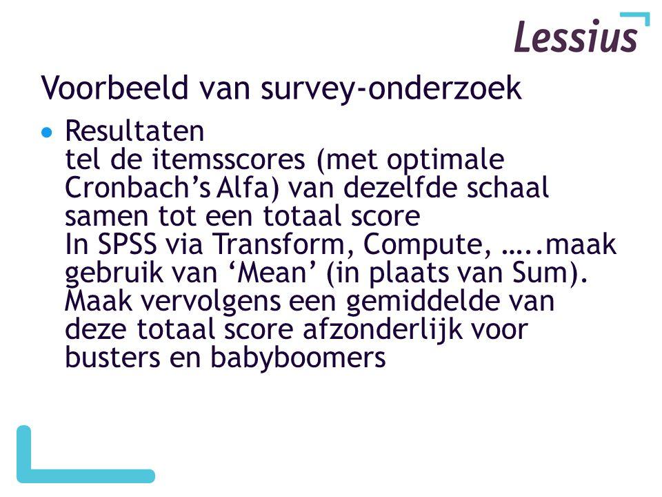 Voorbeeld van survey-onderzoek  Resultaten tel de itemsscores (met optimale Cronbach's Alfa) van dezelfde schaal samen tot een totaal score In SPSS via Transform, Compute, …..maak gebruik van 'Mean' (in plaats van Sum).
