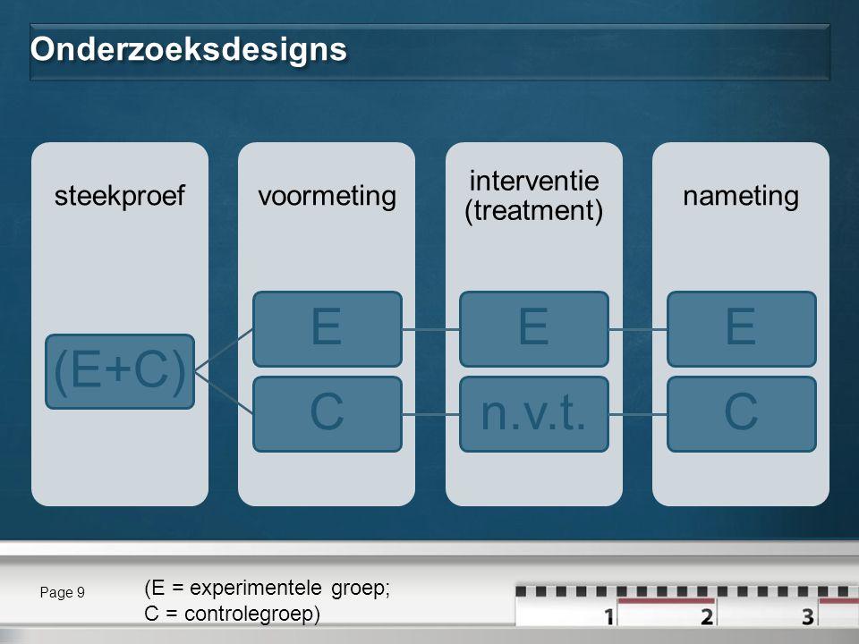Onderzoeksdesigns nameting interventie (treatment) voormetingsteekproef (E+C)EEECn.v.t.C Page 9 (E = experimentele groep; C = controlegroep)
