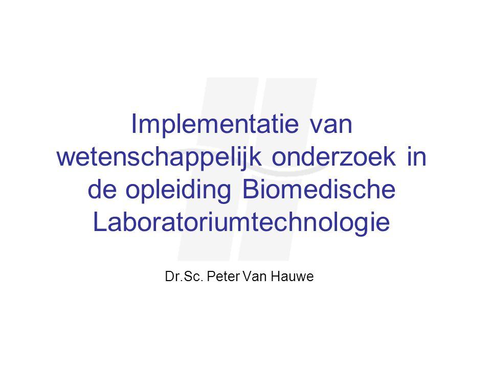 Implementatie van wetenschappelijk onderzoek in de opleiding Biomedische Laboratoriumtechnologie Dr.Sc. Peter Van Hauwe