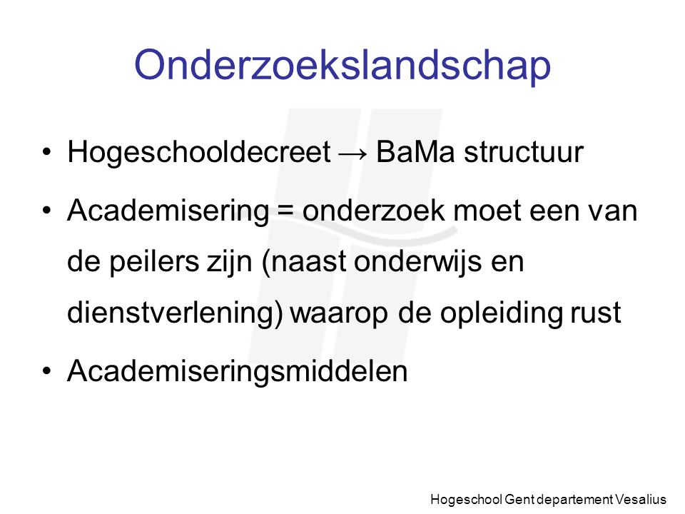 Hogeschool Gent departement Vesalius Onderzoekslandschap Hogeschooldecreet → BaMa structuur Academisering = onderzoek moet een van de peilers zijn (na