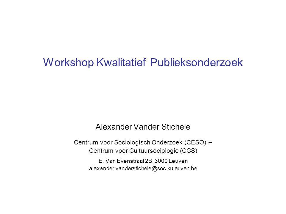 Workshop Kwalitatief Publieksonderzoek Alexander Vander Stichele Centrum voor Sociologisch Onderzoek (CESO) – Centrum voor Cultuursociologie (CCS) E.