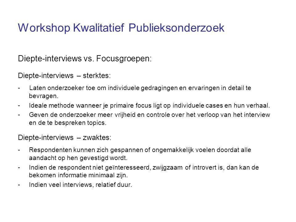 Workshop Kwalitatief Publieksonderzoek Diepte-interviews vs. Focusgroepen: Diepte-interviews – sterktes: - Laten onderzoeker toe om individuele gedrag