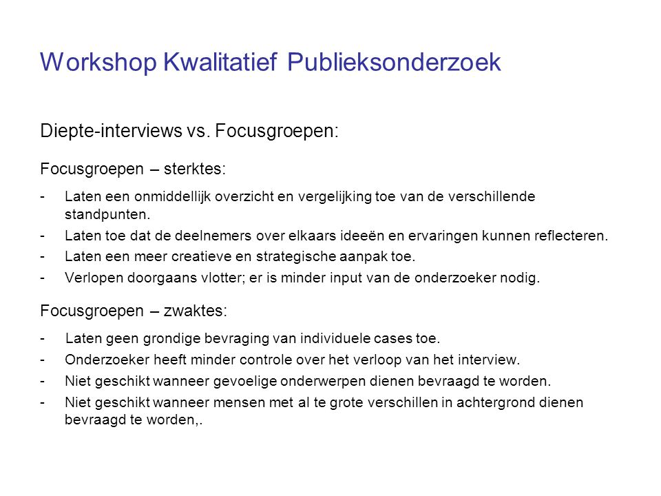 Workshop Kwalitatief Publieksonderzoek Diepte-interviews vs. Focusgroepen: Focusgroepen – sterktes: -Laten een onmiddellijk overzicht en vergelijking