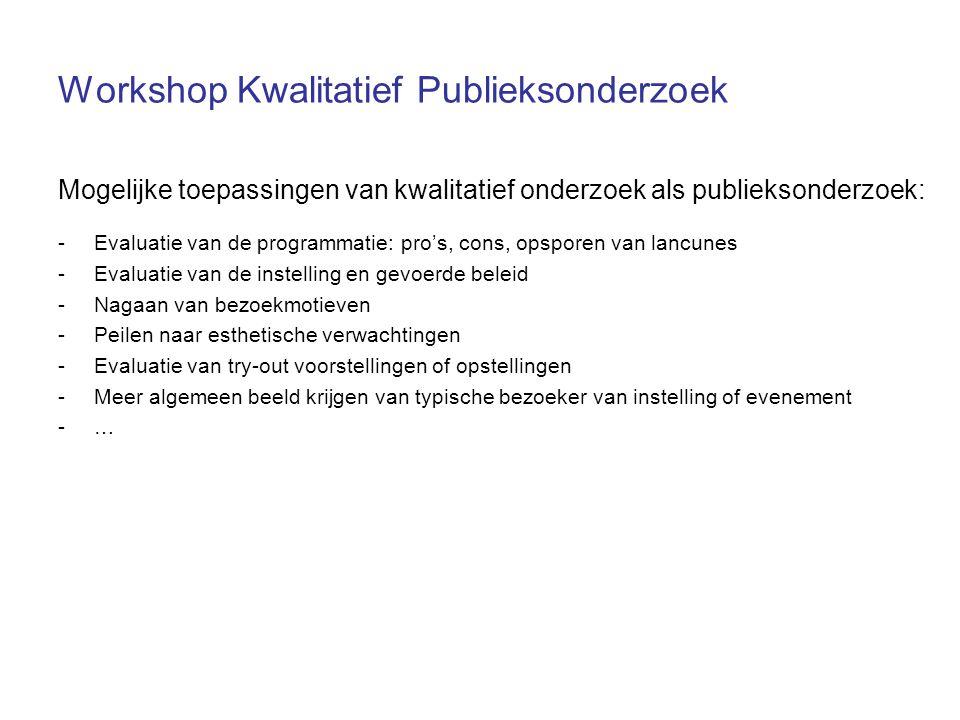 Workshop Kwalitatief Publieksonderzoek Mogelijke toepassingen van kwalitatief onderzoek als publieksonderzoek: -Evaluatie van de programmatie: pro's, cons, opsporen van lancunes -Evaluatie van de instelling en gevoerde beleid -Nagaan van bezoekmotieven -Peilen naar esthetische verwachtingen -Evaluatie van try-out voorstellingen of opstellingen -Meer algemeen beeld krijgen van typische bezoeker van instelling of evenement -…