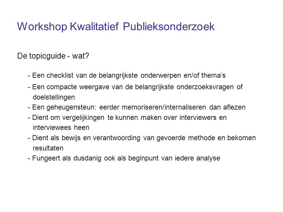 Workshop Kwalitatief Publieksonderzoek De topicguide - wat? - Een checklist van de belangrijkste onderwerpen en/of thema's - Een compacte weergave van