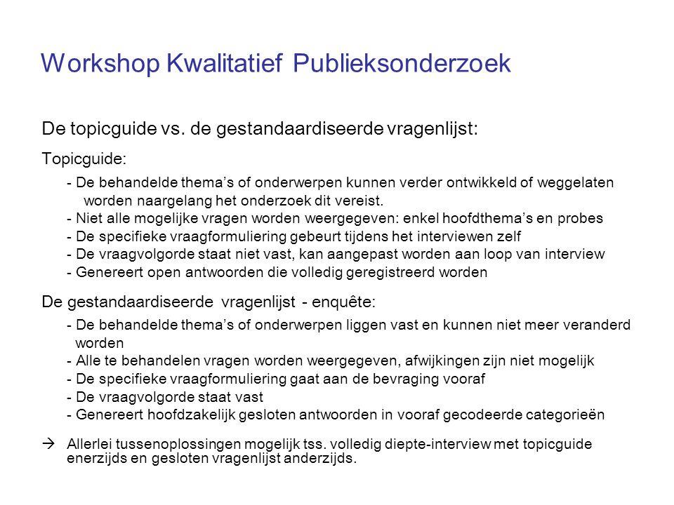 Workshop Kwalitatief Publieksonderzoek De topicguide vs. de gestandaardiseerde vragenlijst: Topicguide: - De behandelde thema's of onderwerpen kunnen