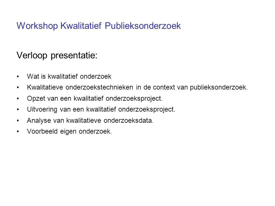 Workshop Kwalitatief Publieksonderzoek Verloop presentatie: Wat is kwalitatief onderzoek Kwalitatieve onderzoekstechnieken in de context van publieksonderzoek.