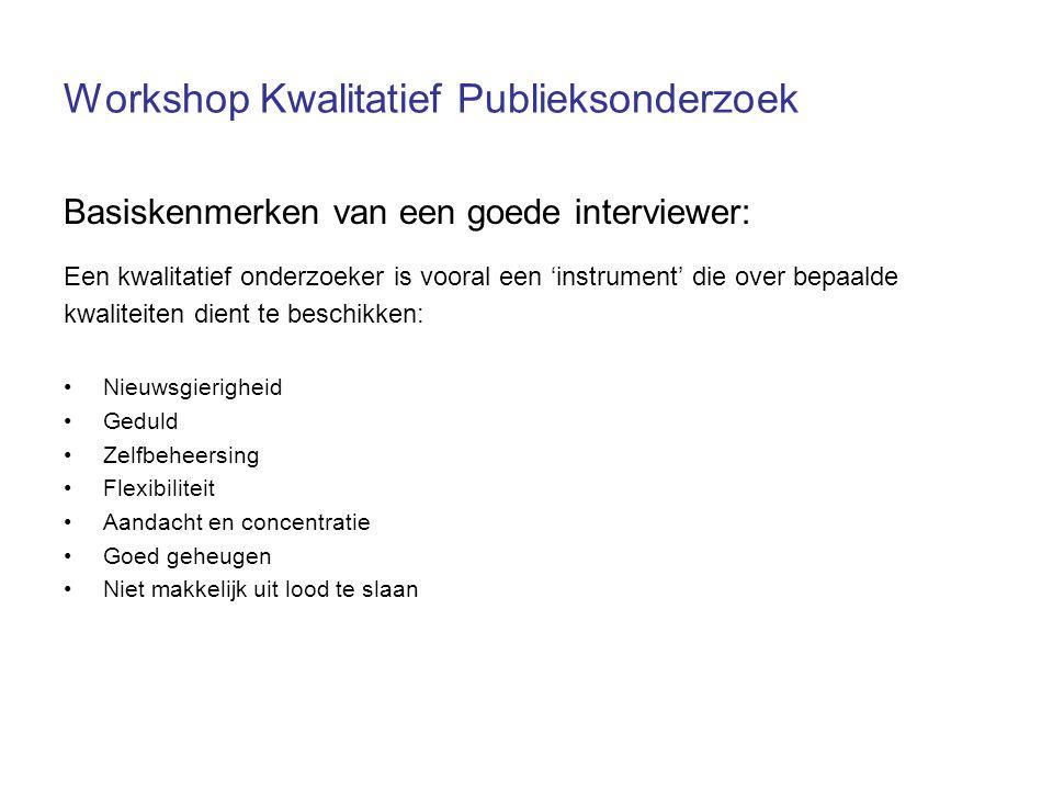 Workshop Kwalitatief Publieksonderzoek Basiskenmerken van een goede interviewer: Een kwalitatief onderzoeker is vooral een 'instrument' die over bepaa