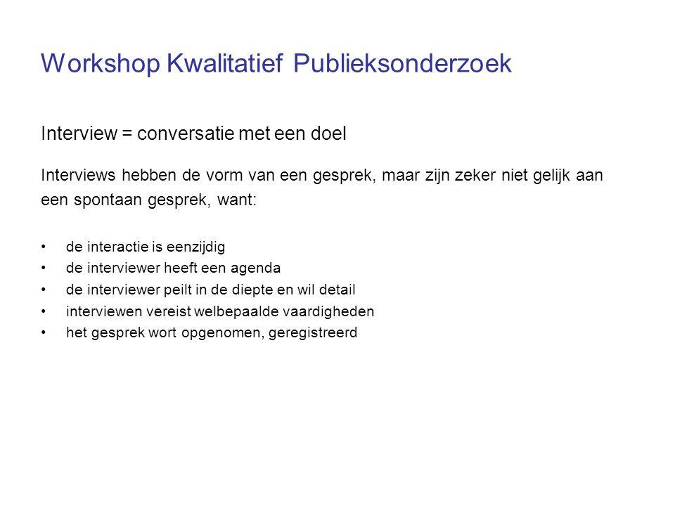 Workshop Kwalitatief Publieksonderzoek Interview = conversatie met een doel Interviews hebben de vorm van een gesprek, maar zijn zeker niet gelijk aan