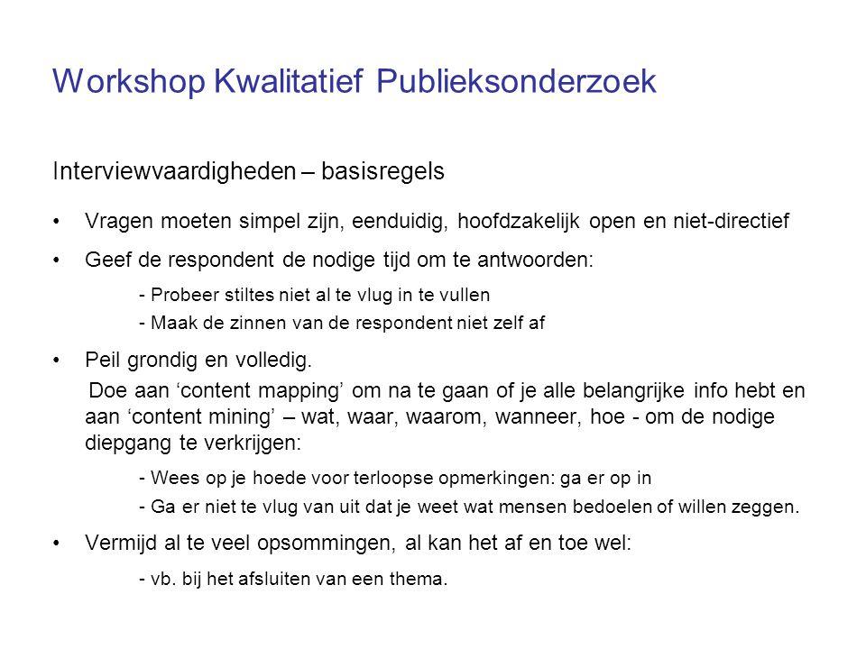 Workshop Kwalitatief Publieksonderzoek Interviewvaardigheden – basisregels Vragen moeten simpel zijn, eenduidig, hoofdzakelijk open en niet-directief