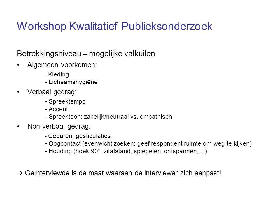 Workshop Kwalitatief Publieksonderzoek Betrekkingsniveau – mogelijke valkuilen Algemeen voorkomen: - Kleding - Lichaamshygiëne Verbaal gedrag: - Spreektempo - Accent - Spreektoon: zakelijk/neutraal vs.