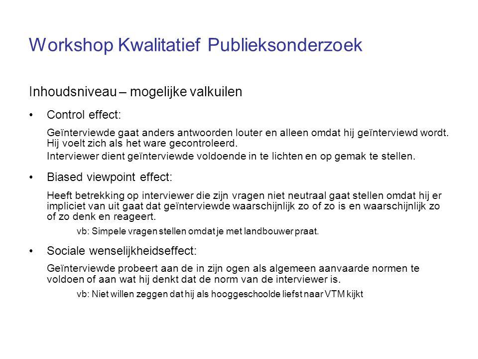 Workshop Kwalitatief Publieksonderzoek Inhoudsniveau – mogelijke valkuilen Control effect: Geïnterviewde gaat anders antwoorden louter en alleen omdat hij geïnterviewd wordt.