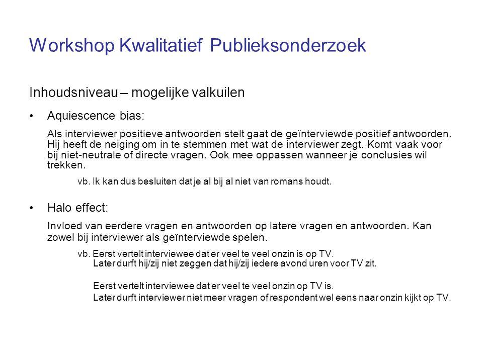 Workshop Kwalitatief Publieksonderzoek Inhoudsniveau – mogelijke valkuilen Aquiescence bias: Als interviewer positieve antwoorden stelt gaat de geïnte