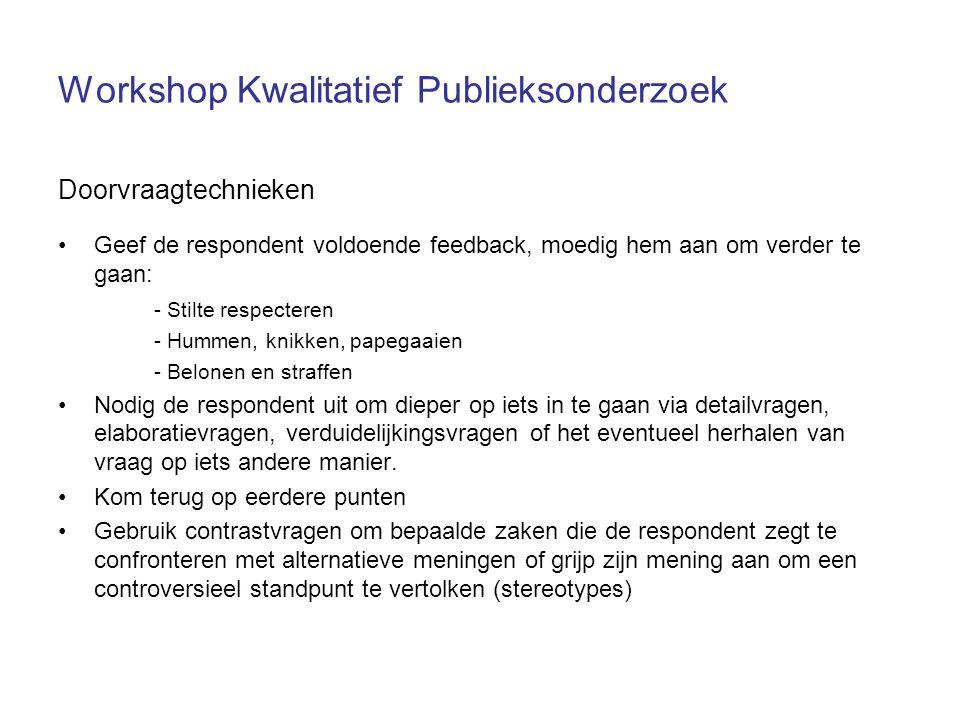Workshop Kwalitatief Publieksonderzoek Doorvraagtechnieken Geef de respondent voldoende feedback, moedig hem aan om verder te gaan: - Stilte respecter