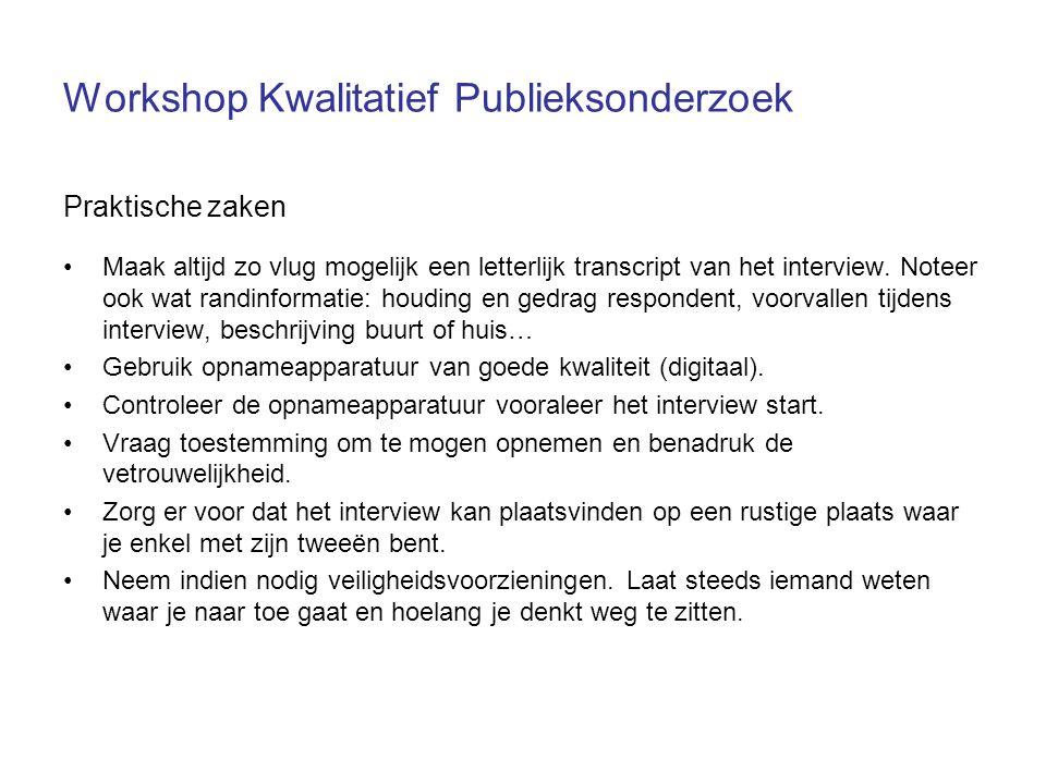 Workshop Kwalitatief Publieksonderzoek Praktische zaken Maak altijd zo vlug mogelijk een letterlijk transcript van het interview.