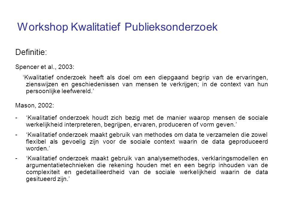 Workshop Kwalitatief Publieksonderzoek Definitie: Spencer et al., 2003: 'Kwalitatief onderzoek heeft als doel om een diepgaand begrip van de ervaringe