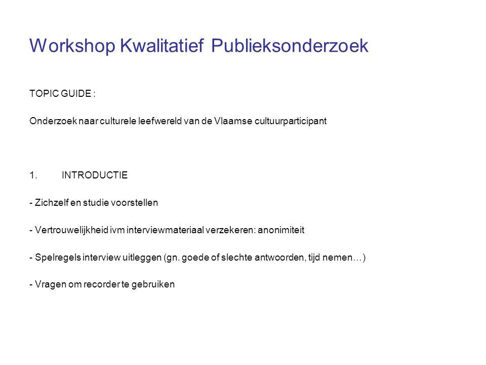 Workshop Kwalitatief Publieksonderzoek TOPIC GUIDE : Onderzoek naar culturele leefwereld van de Vlaamse cultuurparticipant 1.INTRODUCTIE - Zichzelf en studie voorstellen - Vertrouwelijkheid ivm interviewmateriaal verzekeren: anonimiteit - Spelregels interview uitleggen (gn.