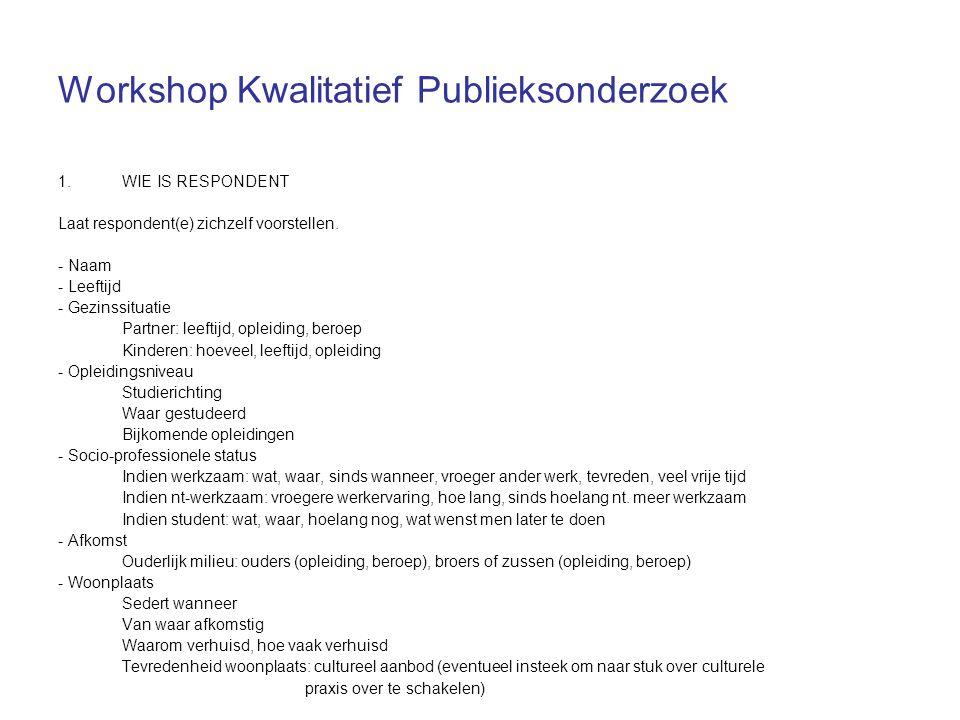 Workshop Kwalitatief Publieksonderzoek 1.WIE IS RESPONDENT Laat respondent(e) zichzelf voorstellen. - Naam - Leeftijd - Gezinssituatie Partner: leefti